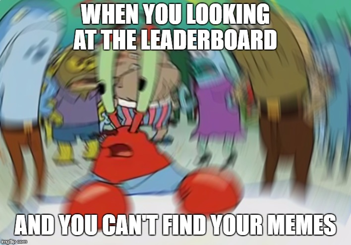 Mr Krabs Blur Meme Meme |  WHEN YOU LOOKING AT THE LEADERBOARD; AND YOU CAN'T FIND YOUR MEMES | image tagged in memes,mr krabs blur meme | made w/ Imgflip meme maker