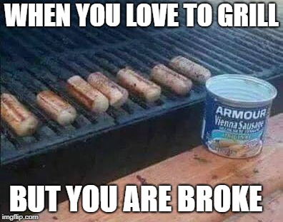 broke but grilling  | WHEN YOU LOVE TO GRILL BUT YOU ARE BROKE | image tagged in poor,vienna sausages | made w/ Imgflip meme maker