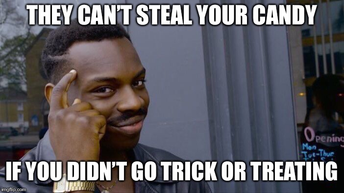 Roll Safe Think About It Meme | THEY CAN'T STEAL YOUR CANDY IF YOU DIDN'T GO TRICK OR TREATING | image tagged in memes,roll safe think about it | made w/ Imgflip meme maker