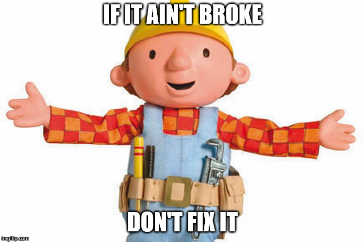 if it ain't broke, don't fix it | IF IT AIN'T BROKE DON'T FIX IT | image tagged in bob the builder | made w/ Imgflip meme maker