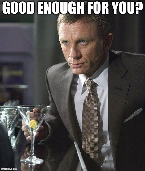 GOOD ENOUGH FOR YOU? | image tagged in james bond | made w/ Imgflip meme maker