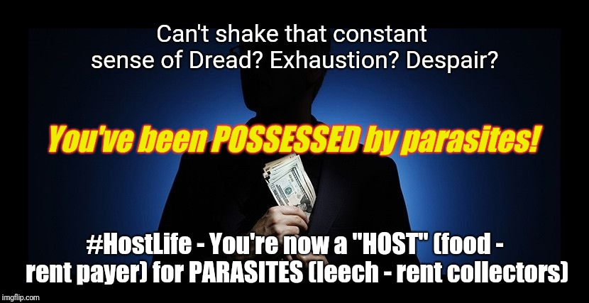 "#HostLife | Can't shake that constant sense of Dread? Exhaustion? Despair? #HostLife - You're now a ""HOST"" (food - rent payer) for PARASITES (leech - re 