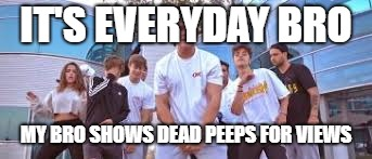 Jake Paul It's Everyday Bro | IT'S EVERYDAY BRO MY BRO SHOWS DEAD PEEPS FOR VIEWS | image tagged in jake paul it's everyday bro | made w/ Imgflip meme maker