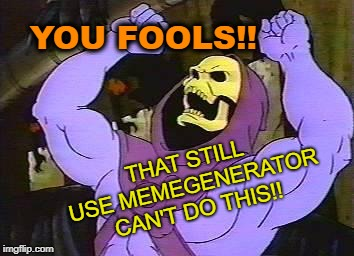 You Fool Skeletor | YOU FOOLS!! THAT STILL USE MEMEGENERATOR CAN'T DO THIS!! | image tagged in you fool skeletor | made w/ Imgflip meme maker
