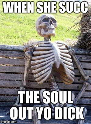 Waiting Skeleton Meme | WHEN SHE SUCC THE SOUL OUT YO DICK | image tagged in memes,waiting skeleton | made w/ Imgflip meme maker