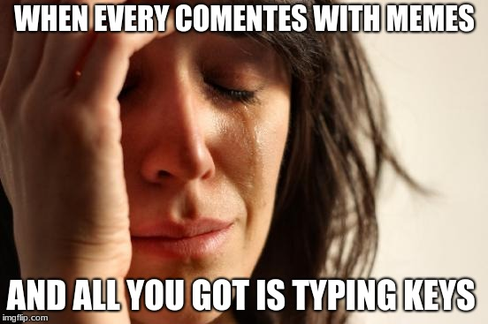 First World Problems | WHEN EVERY COMENTES WITH MEMES AND ALL YOU GOT IS TYPING KEYS | image tagged in memes,first world problems | made w/ Imgflip meme maker