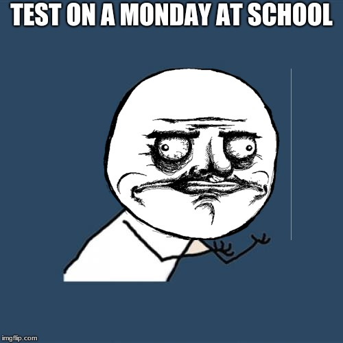 test on mondays at school | TEST ON A MONDAY AT SCHOOL | image tagged in memes,y u no | made w/ Imgflip meme maker