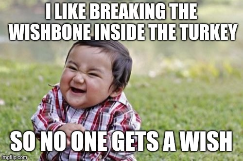 Evil Toddler Meme | I LIKE BREAKING THE WISHBONE INSIDE THE TURKEY SO NO ONE GETS A WISH | image tagged in memes,evil toddler | made w/ Imgflip meme maker