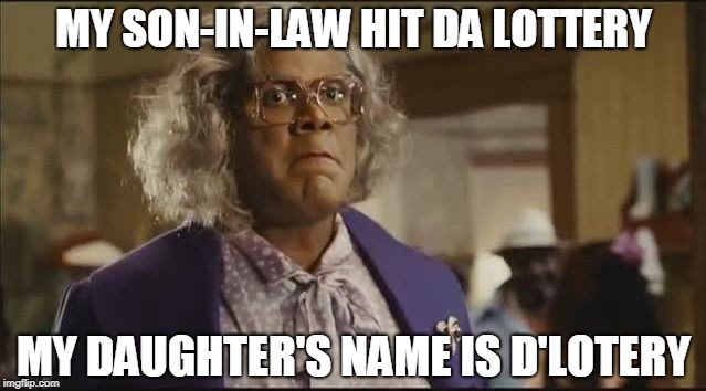 MY SON-IN-LAW HIT DA LOTTERY MY DAUGHTER'S NAME IS D'LOTERY | image tagged in madea | made w/ Imgflip meme maker