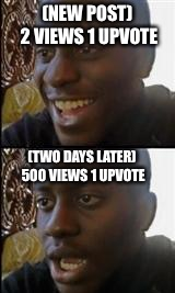 Sad but true | (NEW POST) 2 VIEWS 1 UPVOTE (TWO DAYS LATER) 500 VIEWS 1 UPVOTE | image tagged in black guy happy sad,memes,sad but true | made w/ Imgflip meme maker