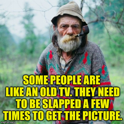 Old school, like TV's with rabbit ears. | SOME PEOPLE ARE LIKE AN OLD TV. THEY NEED TO BE SLAPPED A FEW TIMES TO GET THE PICTURE. | image tagged in memes,old school,batman slapping robin,television,funny,angry old man | made w/ Imgflip meme maker
