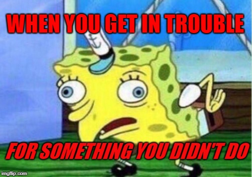 Mocking Spongebob | WHEN YOU GET IN TROUBLE FOR SOMETHING YOU DIDN'T DO | image tagged in memes,mocking spongebob | made w/ Imgflip meme maker