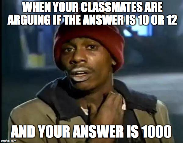 Y'all Got Any More Of That Meme | WHEN YOUR CLASSMATES ARE ARGUING IF THE ANSWER IS 10 OR 12 AND YOUR ANSWER IS 1000 | image tagged in memes,y'all got any more of that | made w/ Imgflip meme maker