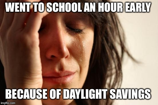 I bet you it's happenned so many times  | WENT TO SCHOOL AN HOUR EARLY BECAUSE OF DAYLIGHT SAVINGS | image tagged in memes,first world problems | made w/ Imgflip meme maker