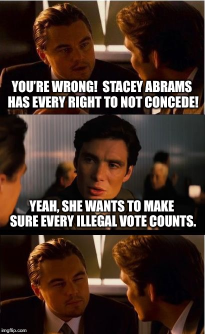 Inception Meme | YOU'RE WRONG!  STACEY ABRAMS HAS EVERY RIGHT TO NOT CONCEDE! YEAH, SHE WANTS TO MAKE SURE EVERY ILLEGAL VOTE COUNTS. | image tagged in memes,inception | made w/ Imgflip meme maker