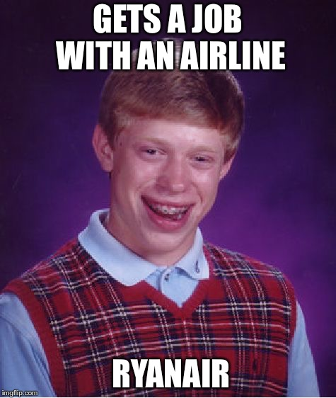 Bad Luck Ryan | GETS A JOB WITH AN AIRLINE RYANAIR | image tagged in memes,bad luck brian | made w/ Imgflip meme maker