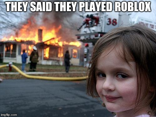 Disaster Girl Meme | THEY SAID THEY PLAYED ROBLOX | image tagged in memes,disaster girl | made w/ Imgflip meme maker