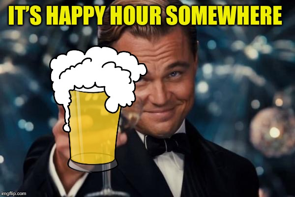 Leonardo Dicaprio Cheers Meme | IT'S HAPPY HOUR SOMEWHERE | image tagged in memes,leonardo dicaprio cheers | made w/ Imgflip meme maker