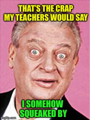 rodney dangerfield | THAT'S THE CRAP MY TEACHERS WOULD SAY I SOMEHOW SQUEAKED BY | image tagged in rodney dangerfield | made w/ Imgflip meme maker