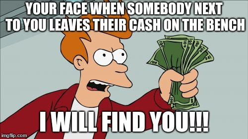 Shut Up And Take My Money Fry Meme | YOUR FACE WHEN SOMEBODY NEXT TO YOU LEAVES THEIR CASH ON THE BENCH I WILL FIND YOU!!! | image tagged in memes,shut up and take my money fry | made w/ Imgflip meme maker