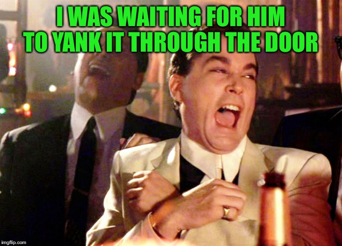 Good Fellas Hilarious Meme | I WAS WAITING FOR HIM TO YANK IT THROUGH THE DOOR | image tagged in memes,good fellas hilarious | made w/ Imgflip meme maker