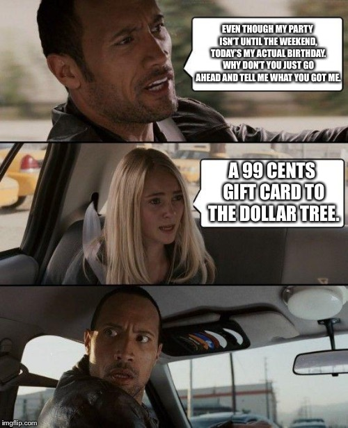 The Rock Driving Meme | EVEN THOUGH MY PARTY ISN'T UNTIL THE WEEKEND, TODAY'S MY ACTUAL BIRTHDAY. WHY DON'T YOU JUST GO AHEAD AND TELL ME WHAT YOU GOT ME. A 99 CENT | image tagged in memes,the rock driving | made w/ Imgflip meme maker