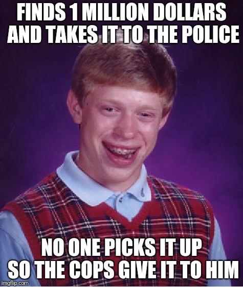 Brian got lucky today | FINDS 1 MILLION DOLLARS AND TAKES IT TO THE POLICE NO ONE PICKS IT UP SO THE COPS GIVE IT TO HIM | image tagged in memes,good luck brian,money,cops | made w/ Imgflip meme maker