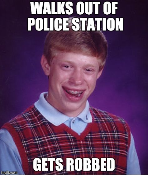 Bad Luck Brian Meme | WALKS OUT OF POLICE STATION GETS ROBBED | image tagged in memes,bad luck brian | made w/ Imgflip meme maker