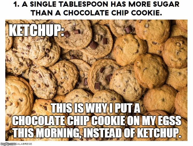 Ketchup Bad | THIS IS WHY I PUT A CHOCOLATE CHIP COOKIE ON MY EGSS THIS MORNING, INSTEAD OF KETCHUP. KETCHUP: | image tagged in ketchup,cookie,eggs,sugar,breakfast | made w/ Imgflip meme maker
