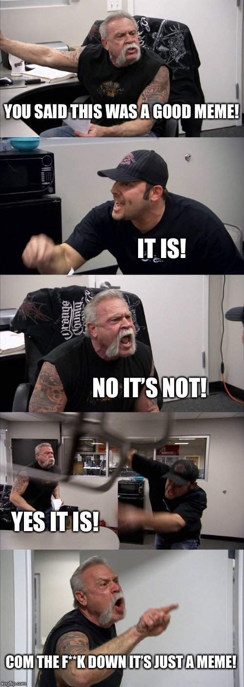 American Chopper Argument Meme | YOU SAID THIS WAS A GOOD MEME! IT IS! NO IT'S NOT! YES IT IS! COM THE F**K DOWN IT'S JUST A MEME! | image tagged in memes,american chopper argument | made w/ Imgflip meme maker
