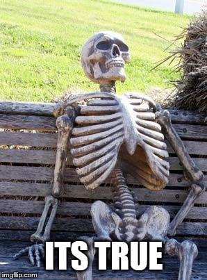 Waiting Skeleton Meme | ITS TRUE | image tagged in memes,waiting skeleton | made w/ Imgflip meme maker
