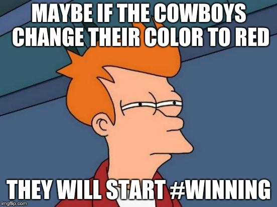 Futurama Fry Meme | MAYBE IF THE COWBOYS CHANGE THEIR COLOR TO RED THEY WILL START #WINNING | image tagged in memes,futurama fry | made w/ Imgflip meme maker