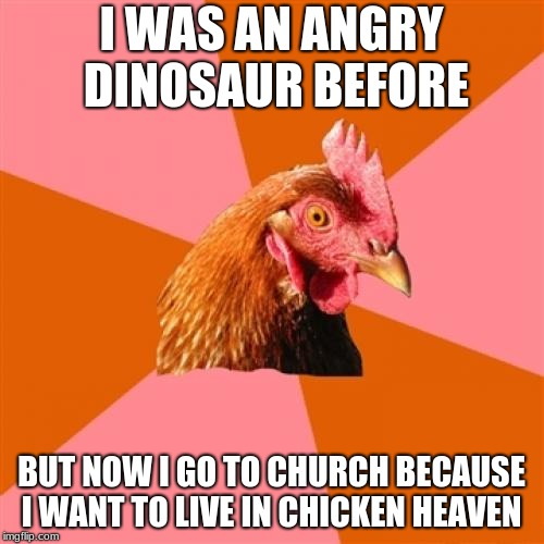 Anti Joke Chicken Meme | I WAS AN ANGRY DINOSAUR BEFORE BUT NOW I GO TO CHURCH BECAUSE I WANT TO LIVE IN CHICKEN HEAVEN | image tagged in memes,anti joke chicken | made w/ Imgflip meme maker