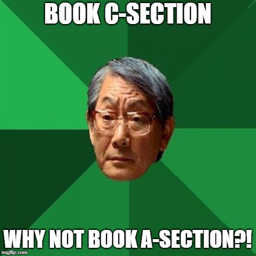High Expectations Asian Father Meme | BOOK C-SECTION WHY NOT BOOK A-SECTION?! | image tagged in memes,high expectations asian father | made w/ Imgflip meme maker