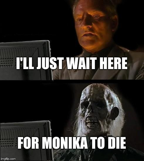Ill Just Wait Here Meme | I'LL JUST WAIT HERE FOR MONIKA TO DIE | image tagged in memes,ill just wait here | made w/ Imgflip meme maker