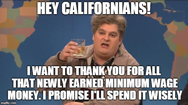 Drunk Government | HEY CALIFORNIANS! I WANT TO THANK YOU FOR ALL THAT NEWLY EARNED MINIMUM WAGE MONEY. I PROMISE I'LL SPEND IT WISELY | image tagged in drunk uncle,california,taxes,minimum wage,election,voter | made w/ Imgflip meme maker