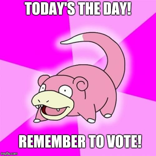 Slowpoke | TODAY'S THE DAY! REMEMBER TO VOTE! | image tagged in memes,slowpoke,memes | made w/ Imgflip meme maker