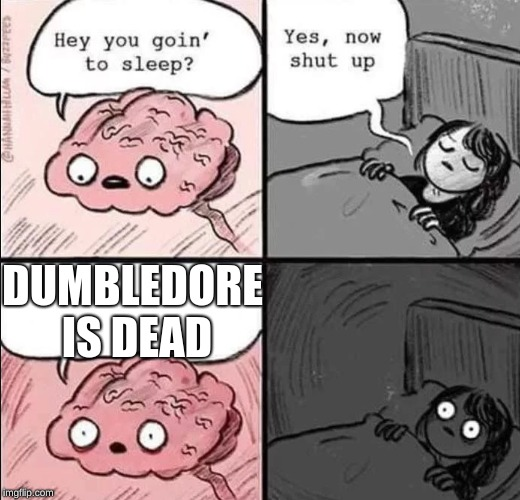 waking up brain | DUMBLEDORE IS DEAD | image tagged in waking up brain | made w/ Imgflip meme maker