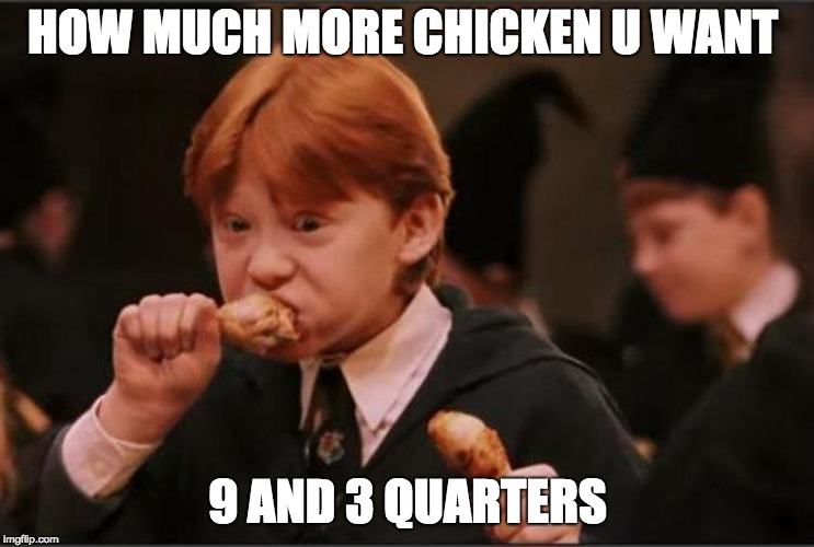 THE CHICKEN KID | HOW MUCH MORE CHICKEN U WANT 9 AND 3 QUARTERS | image tagged in harry potter | made w/ Imgflip meme maker