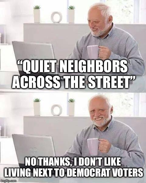 "Hide the Pain Harold Meme | ""QUIET NEIGHBORS ACROSS THE STREET"" NO THANKS, I DON'T LIKE LIVING NEXT TO DEMOCRAT VOTERS 
