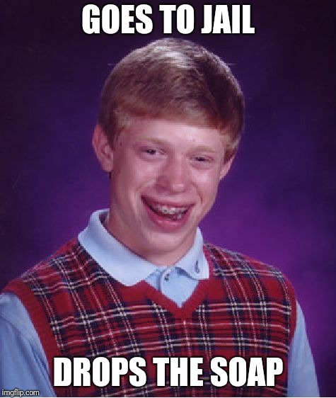 Bad Luck Brian Meme | GOES TO JAIL DROPS THE SOAP | image tagged in memes,bad luck brian | made w/ Imgflip meme maker