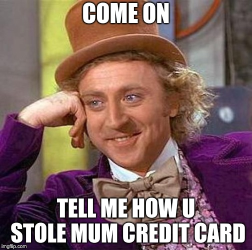 Creepy Condescending Wonka Meme | COME ON TELL ME HOW U STOLE MUM CREDIT CARD | image tagged in memes,creepy condescending wonka | made w/ Imgflip meme maker