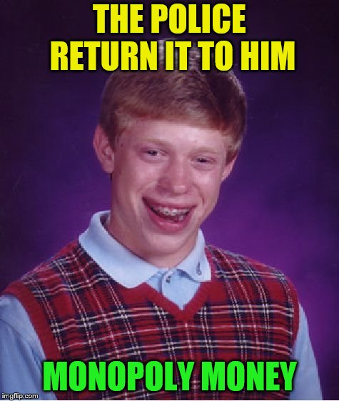 Bad Luck Brian Meme | THE POLICE RETURN IT TO HIM MONOPOLY MONEY | image tagged in memes,bad luck brian | made w/ Imgflip meme maker