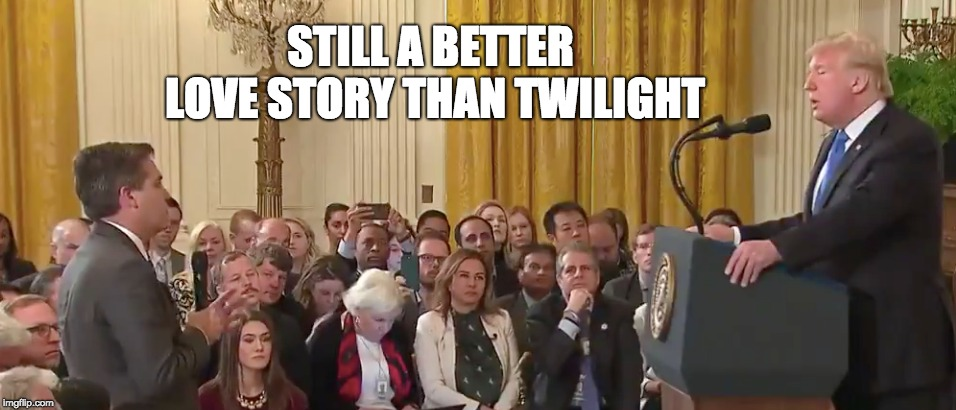 'You're a terrible person' - Trump | STILL A BETTER LOVE STORY THAN TWILIGHT | image tagged in trump,jim acosta,cnn,midterms | made w/ Imgflip meme maker