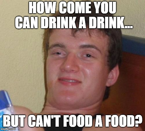 10 Guy Meme | HOW COME YOU CAN DRINK A DRINK... BUT CAN'T FOOD A FOOD? | image tagged in memes,10 guy | made w/ Imgflip meme maker