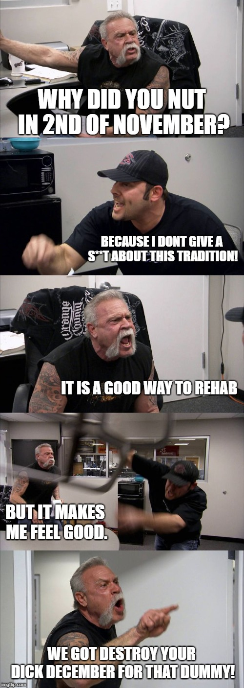 American Chopper Argument Meme | WHY DID YOU NUT IN 2ND OF NOVEMBER? BECAUSE I DONT GIVE A S**T ABOUT THIS TRADITION! IT IS A GOOD WAY TO REHAB BUT IT MAKES ME FEEL GOOD. WE | image tagged in memes,american chopper argument | made w/ Imgflip meme maker