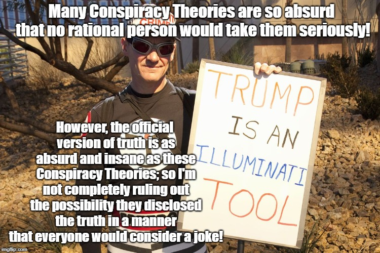 Bad Conspiracy Theories Cover Up Good Ones | Many Conspiracy Theories are so absurd that no rational person would take them seriously! However, the official version of truth is as absur | image tagged in conspiracy theories,donald trump,illuminati,propaganda,politics | made w/ Imgflip meme maker