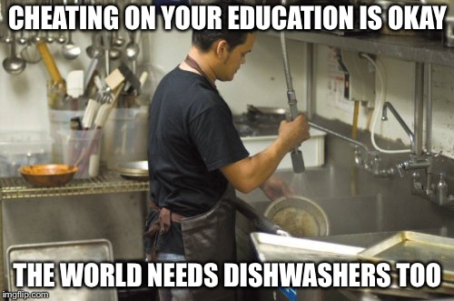 Washing dishes | CHEATING ON YOUR EDUCATION IS OKAY THE WORLD NEEDS DISHWASHERS TOO | image tagged in washing dishes | made w/ Imgflip meme maker