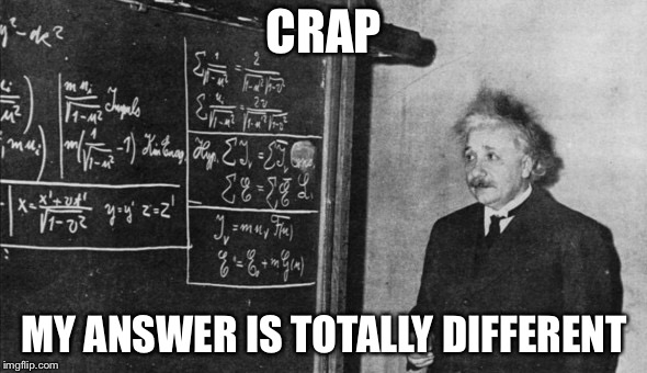 Einstein | CRAP MY ANSWER IS TOTALLY DIFFERENT | image tagged in einstein | made w/ Imgflip meme maker