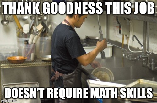 Washing dishes | THANK GOODNESS THIS JOB DOESN'T REQUIRE MATH SKILLS | image tagged in washing dishes | made w/ Imgflip meme maker